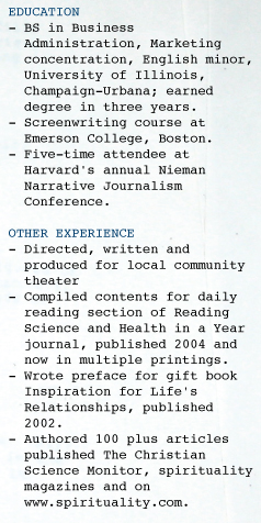 EDUCATION - BS in Business    Administration, Marketing    concentration, English minor,    University of Illinois,    Champaign-Urbana; earned    degree in three years. - Screenwriting course at    Emerson College, Boston.     - Five-time attendee at    Harvard's annual Nieman    Narrative Journalism    Conference.  OTHER EXPERIENCE - Directed, written and    produced for local community    theater - Compiled contents for daily    reading section of Reading    Science and Health in a Year    journal, published 2004 and    now in multiple printings. - Wrote preface for gift book    Inspiration for Life's    Relationships, published    2002. - Authored 100 plus articles    published The Christian    Science Monitor, spirituality    magazines and on     www.spirituality.com.