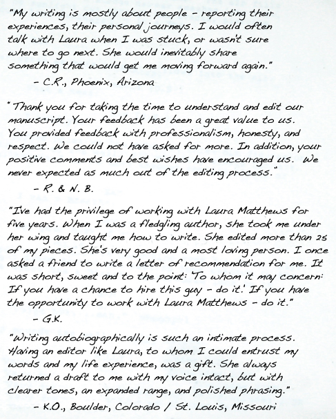 """My writing is mostly about people -- reporting their experiences, their personal journeys. I would often talk with Laura when I was stuck, or wasn't sure where to go next. She would inevitably share something that would get me moving forward again."" 	""My writing is mostly about people -- reporting their experiences, their personal journeys. I would often talk with Laura when I was stuck, or wasn't sure where to go next. She would inevitably share something that would get me moving forward again."" 	- C.R., Phoenix, Arizona- C.R., Phoenix, Arizona"