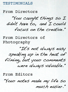 "TESTIMONIALS From Directors ""You caught things so I didn't have to,   and I could focus on the creative."" From Directors of Photography ""It's not always easy speaking up in the heat of filming, but your comments were always valuable."" From Editors ""Your notes made my life so much easier."""